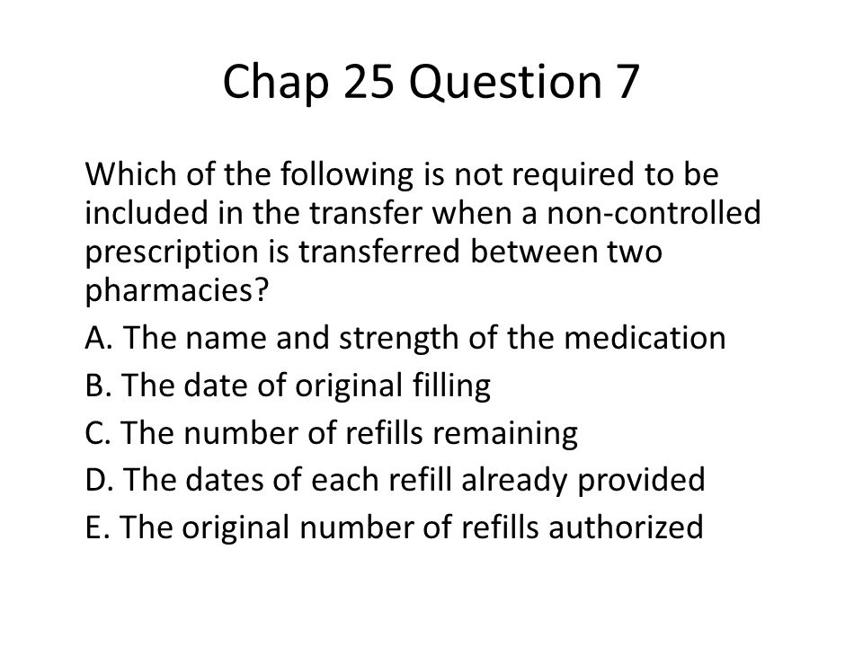 Chap 25 Question 7 Which of the following is not required to be included in the transfer when a non-controlled prescription is transferred between two pharmacies.