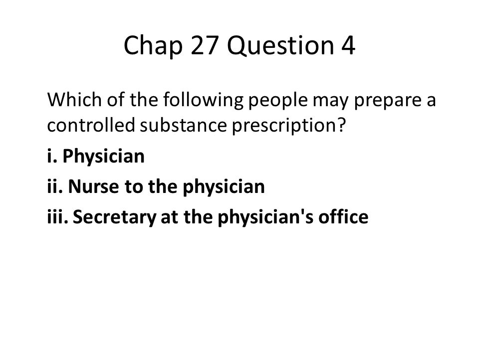 Chap 27 Question 4 Which of the following people may prepare a controlled substance prescription.
