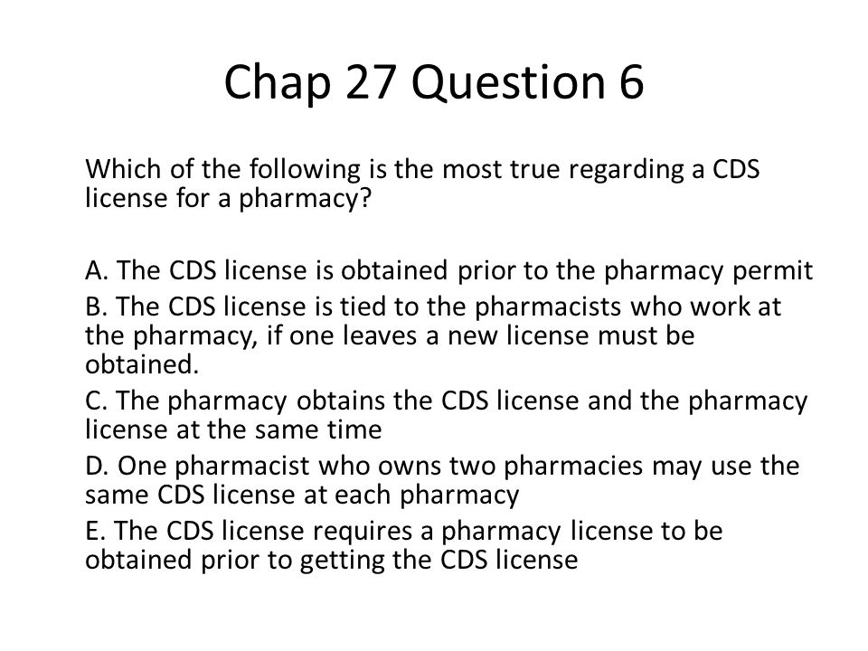 Chap 27 Question 6 Which of the following is the most true regarding a CDS license for a pharmacy.