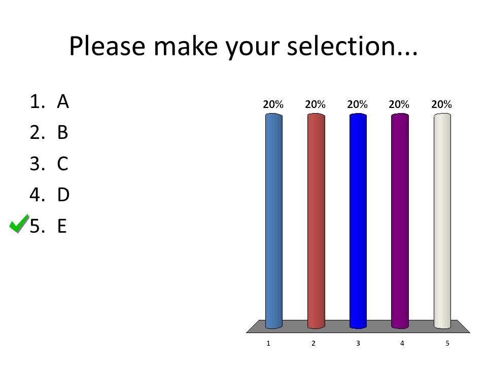 Please make your selection... 1.A 2.B 3.C 4.D 5.E