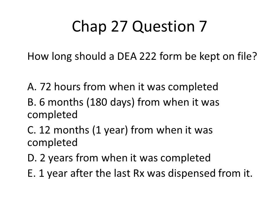 Chap 27 Question 7 How long should a DEA 222 form be kept on file.