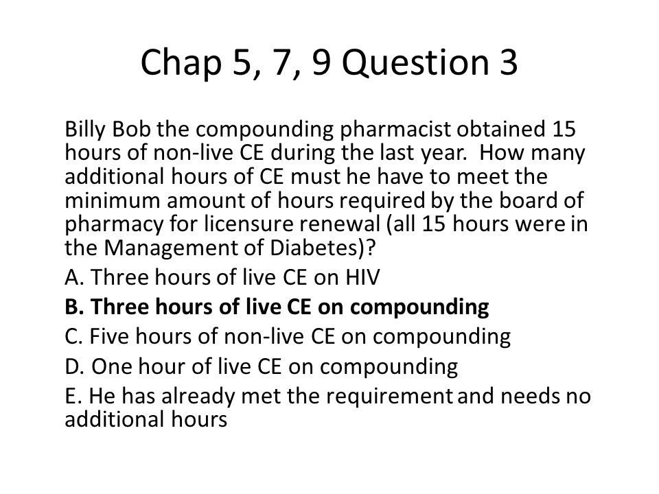 Chap 5, 7, 9 Question 3 Billy Bob the compounding pharmacist obtained 15 hours of non-live CE during the last year.