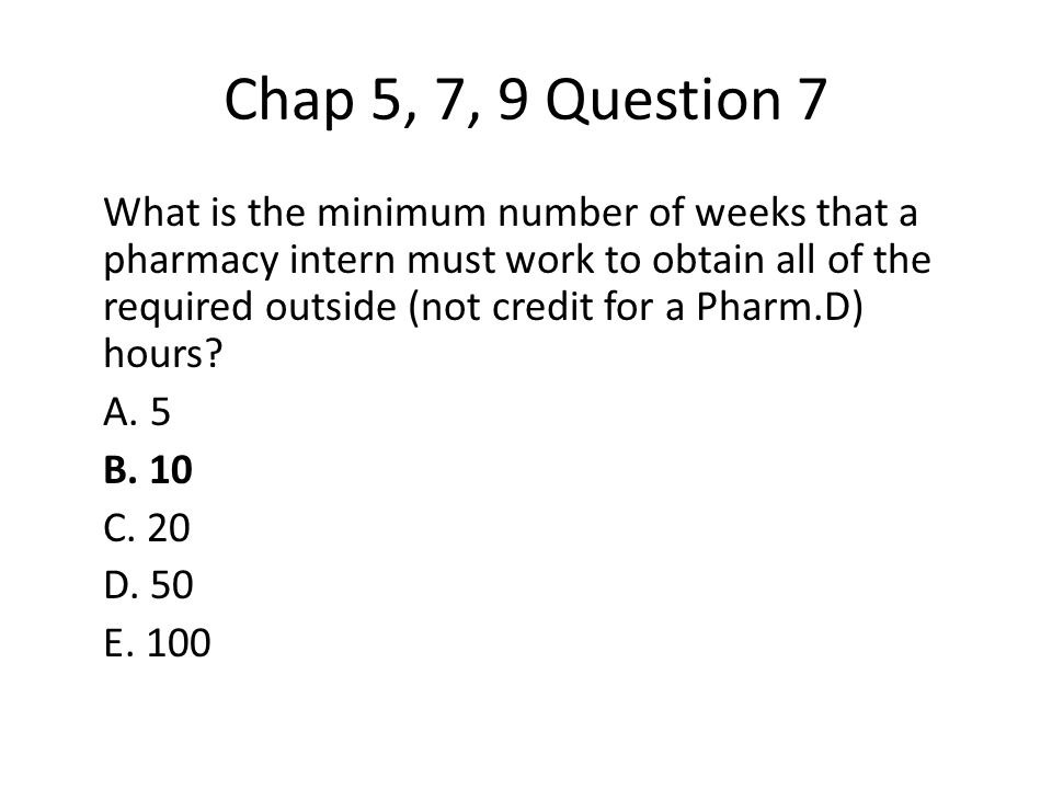 Chap 5, 7, 9 Question 7 What is the minimum number of weeks that a pharmacy intern must work to obtain all of the required outside (not credit for a Pharm.D) hours.