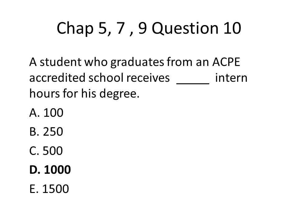 Chap 5, 7, 9 Question 10 A student who graduates from an ACPE accredited school receives intern hours for his degree.