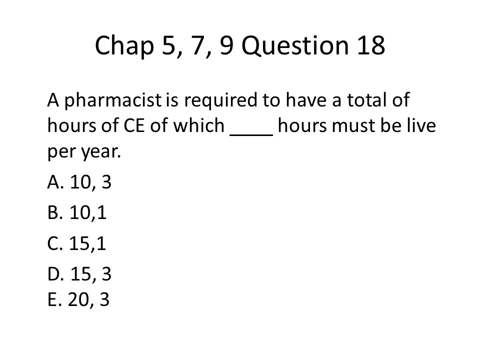 Chap 5, 7, 9 Question 18 A pharmacist is required to have a total of hours of CE of which hours must be live per year.