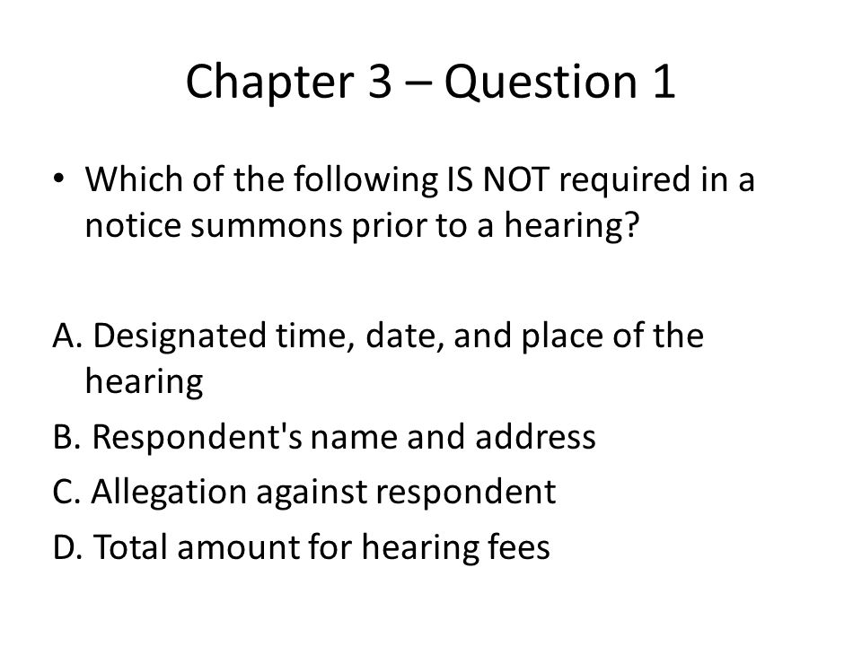 Chapter 3 – Question 1 Which of the following IS NOT required in a notice summons prior to a hearing.