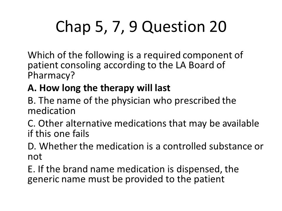 Chap 5, 7, 9 Question 20 Which of the following is a required component of patient consoling according to the LA Board of Pharmacy.