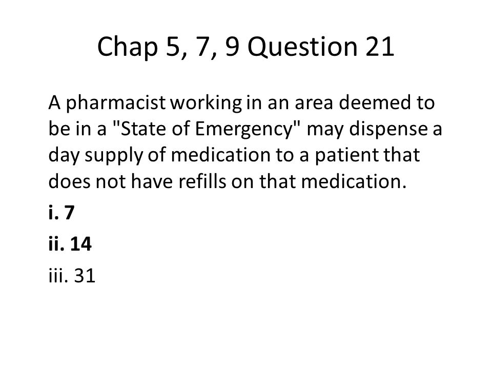 Chap 5, 7, 9 Question 21 A pharmacist working in an area deemed to be in a State of Emergency may dispense a day supply of medication to a patient that does not have refills on that medication.