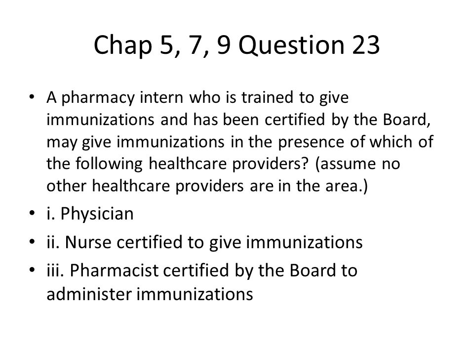 Chap 5, 7, 9 Question 23 A pharmacy intern who is trained to give immunizations and has been certified by the Board, may give immunizations in the presence of which of the following healthcare providers.