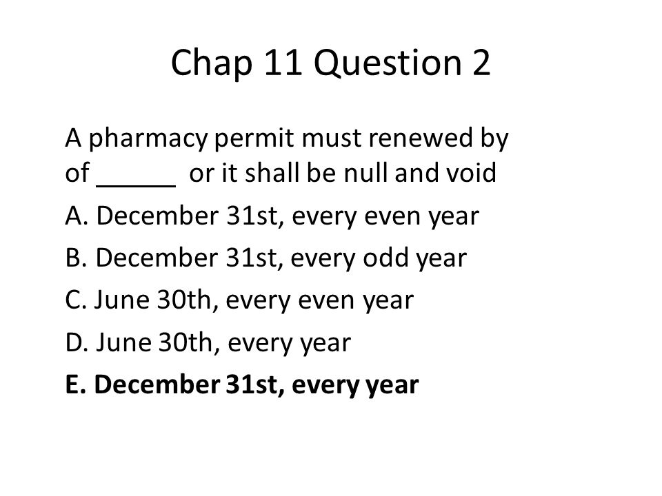 Chap 11 Question 2 A pharmacy permit must renewed by of or it shall be null and void A.