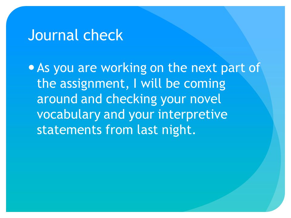 Journal check As you are working on the next part of the assignment, I will be coming around and checking your novel vocabulary and your interpretive statements from last night.