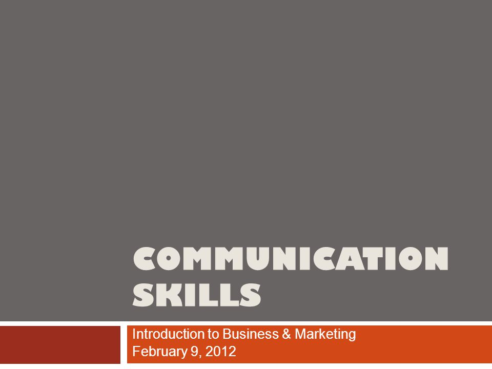 COMMUNICATION SKILLS Introduction to Business & Marketing February 9, 2012