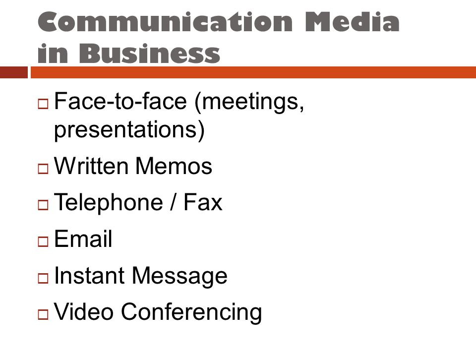 Communication Media in Business  Face-to-face (meetings, presentations)  Written Memos  Telephone / Fax  Email  Instant Message  Video Conferencing