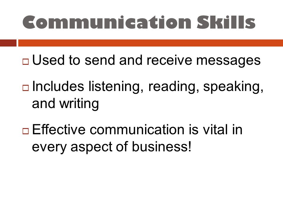 Communication Skills  Used to send and receive messages  Includes listening, reading, speaking, and writing  Effective communication is vital in every aspect of business!