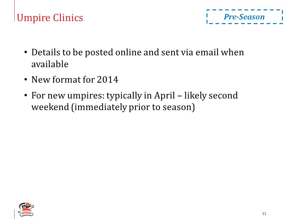 Umpire Clinics Details to be posted online and sent via email when available New format for 2014 For new umpires: typically in April – likely second weekend (immediately prior to season) Pre-Season 11