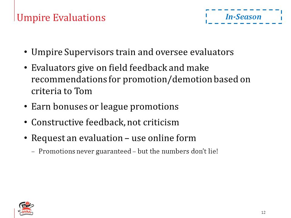 Umpire Evaluations Umpire Supervisors train and oversee evaluators Evaluators give on field feedback and make recommendations for promotion/demotion based on criteria to Tom Earn bonuses or league promotions Constructive feedback, not criticism Request an evaluation – use online form –Promotions never guaranteed – but the numbers don't lie.
