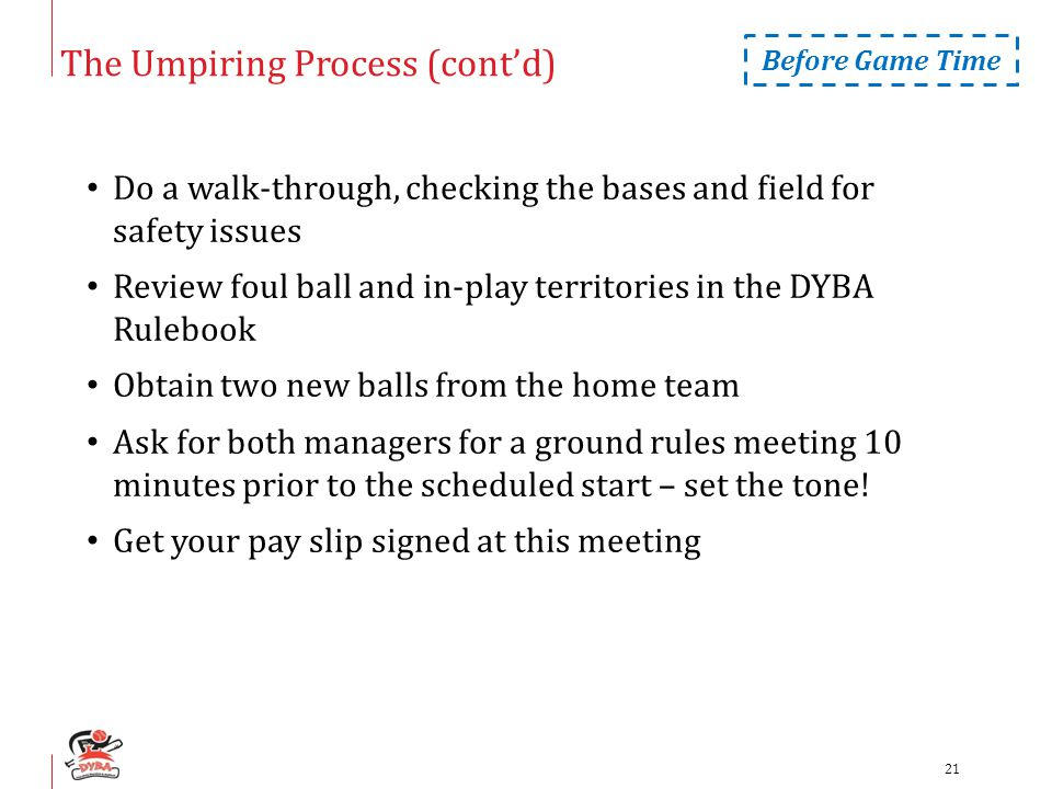The Umpiring Process (cont'd) Do a walk-through, checking the bases and field for safety issues Review foul ball and in-play territories in the DYBA Rulebook Obtain two new balls from the home team Ask for both managers for a ground rules meeting 10 minutes prior to the scheduled start – set the tone.