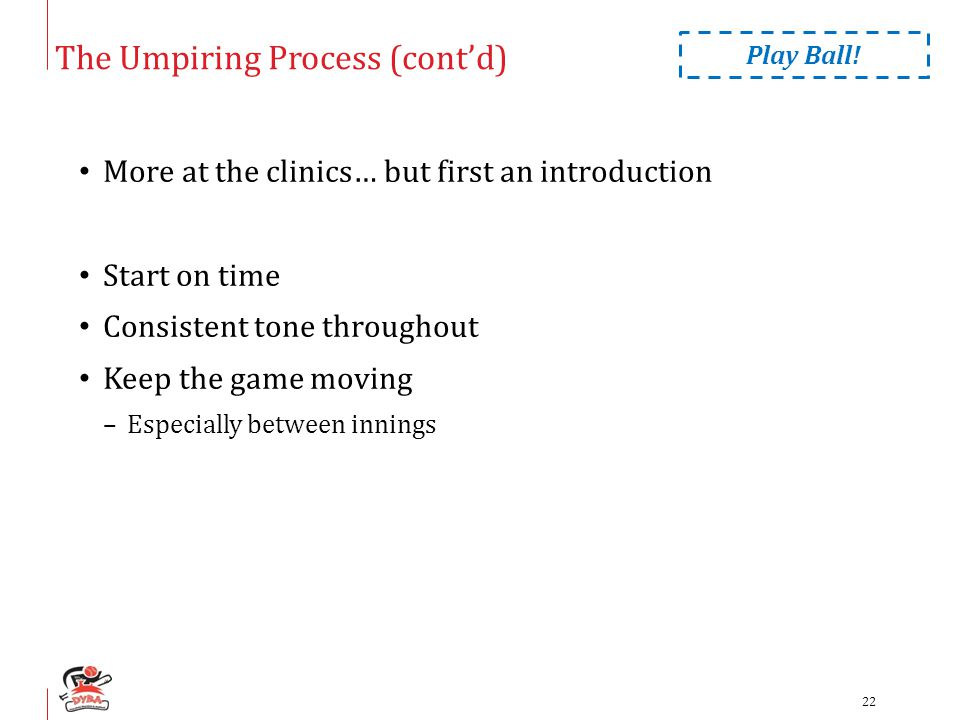 The Umpiring Process (cont'd) More at the clinics… but first an introduction Start on time Consistent tone throughout Keep the game moving –Especially between innings Play Ball.