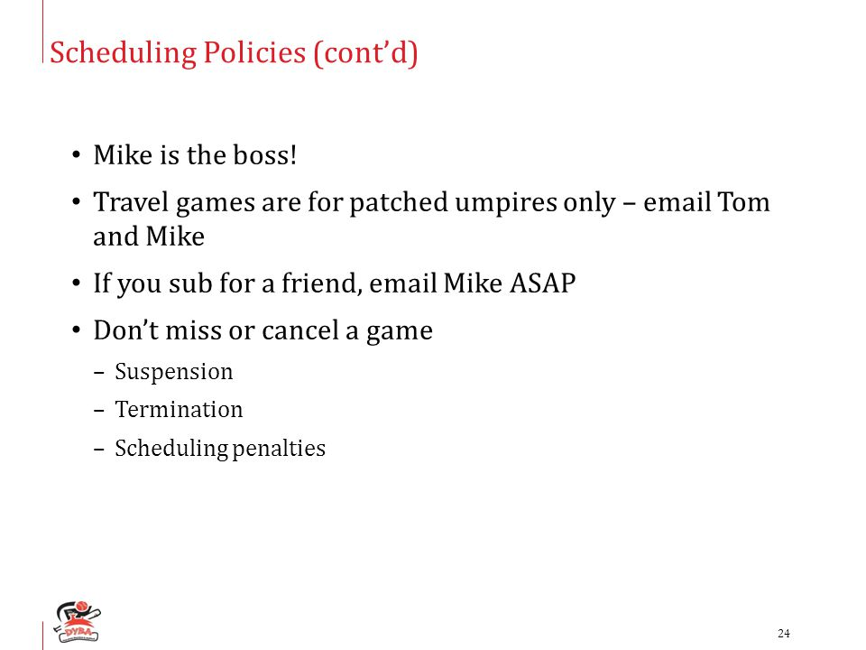 Scheduling Policies (cont'd) Mike is the boss! Travel games are for patched umpires only – email Tom and Mike If you sub for a friend, email Mike ASAP