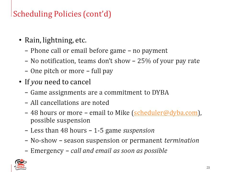 Scheduling Policies (cont'd) Rain, lightning, etc. –Phone call or email before game – no payment –No notification, teams don't show – 25% of your pay