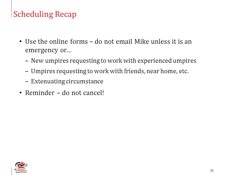 Scheduling Recap Use the online forms – do not email Mike unless it is an emergency or… –New umpires requesting to work with experienced umpires –Umpi