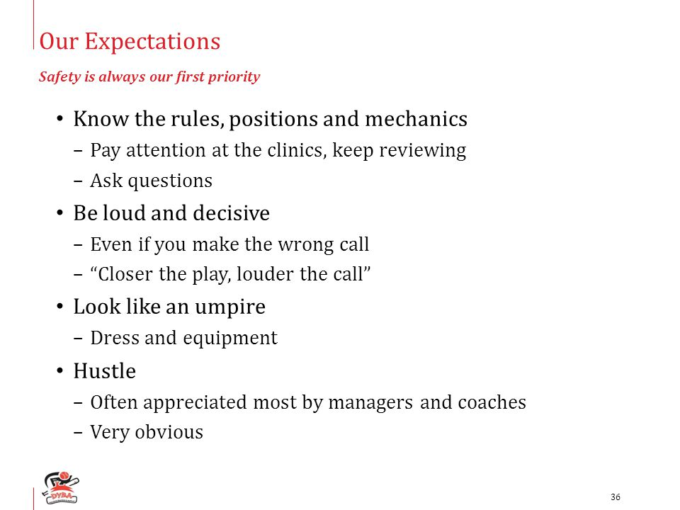 Our Expectations Safety is always our first priority Know the rules, positions and mechanics –Pay attention at the clinics, keep reviewing –Ask questions Be loud and decisive –Even if you make the wrong call – Closer the play, louder the call Look like an umpire –Dress and equipment Hustle –Often appreciated most by managers and coaches –Very obvious 36