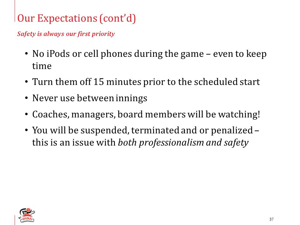 Our Expectations (cont'd) Safety is always our first priority No iPods or cell phones during the game – even to keep time Turn them off 15 minutes pri