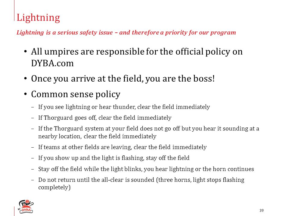 Lightning Lightning is a serious safety issue – and therefore a priority for our program All umpires are responsible for the official policy on DYBA.com Once you arrive at the field, you are the boss.
