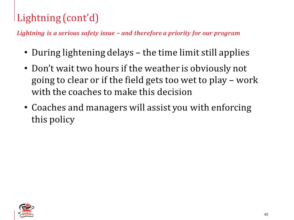 Lightning (cont'd) Lightning is a serious safety issue – and therefore a priority for our program During lightening delays – the time limit still applies Don't wait two hours if the weather is obviously not going to clear or if the field gets too wet to play – work with the coaches to make this decision Coaches and managers will assist you with enforcing this policy 40