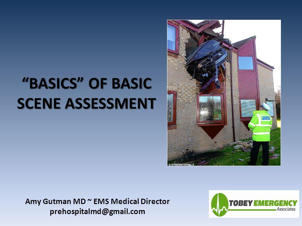 """BASICS"" OF BASIC SCENE ASSESSMENT Amy Gutman MD ~ EMS Medical Director prehospitalmd@gmail.com"