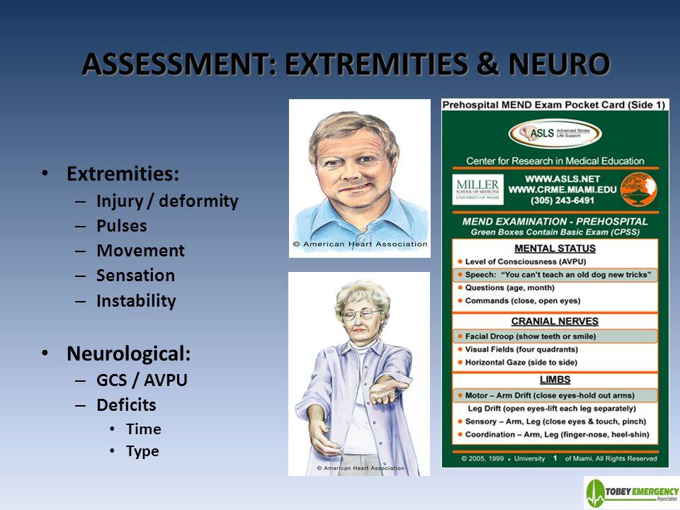 ASSESSMENT: EXTREMITIES & NEURO Extremities: – Injury / deformity – Pulses – Movement – Sensation – Instability Neurological: – GCS / AVPU – Deficits