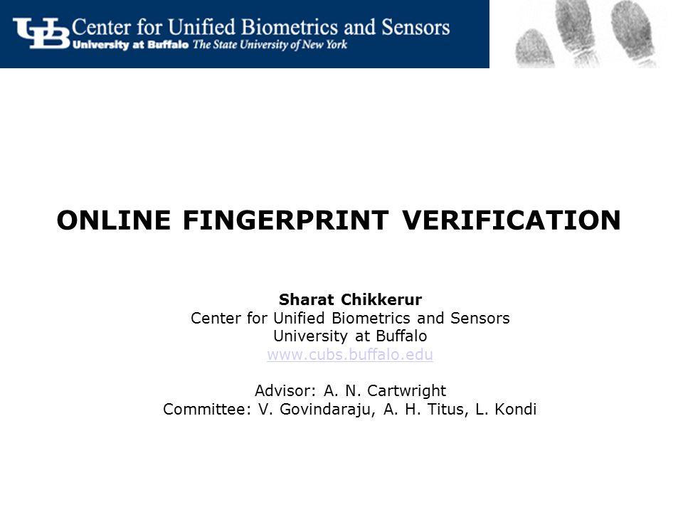 ONLINE FINGERPRINT VERIFICATION Sharat Chikkerur Center for Unified Biometrics and Sensors University at Buffalo www.cubs.buffalo.edu Advisor: A. N. C