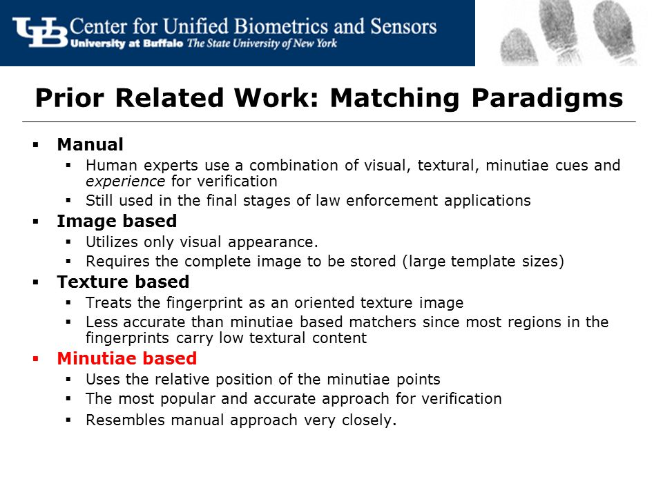 Prior Related Work: Matching Paradigms  Manual  Human experts use a combination of visual, textural, minutiae cues and experience for verification 