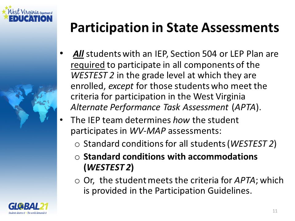 Participation in State Assessments All students with an IEP, Section 504 or LEP Plan are required to participate in all components of the WESTEST 2 in the grade level at which they are enrolled, except for those students who meet the criteria for participation in the West Virginia Alternate Performance Task Assessment (APTA).