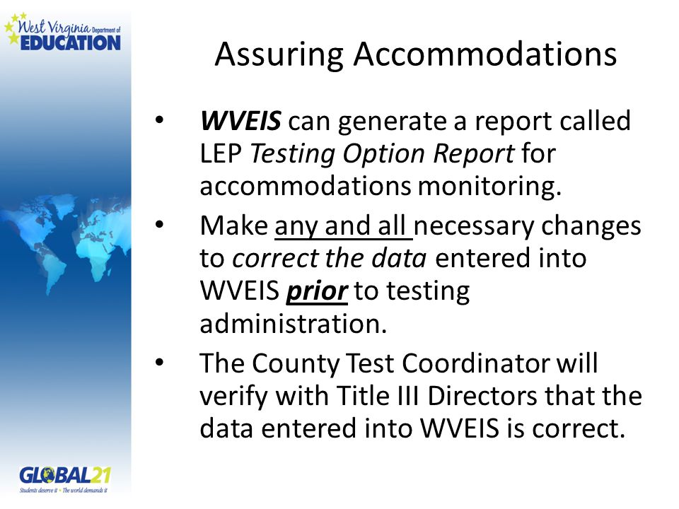 Assuring Accommodations WVEIS can generate a report called LEP Testing Option Report for accommodations monitoring.
