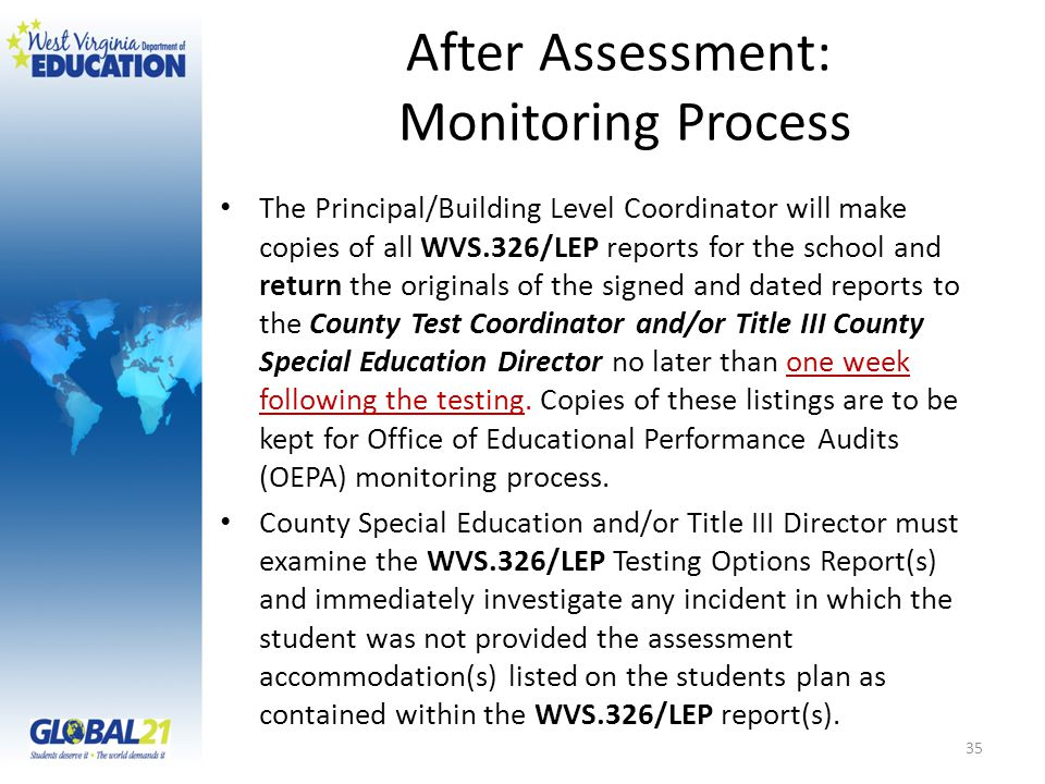 After Assessment: Monitoring Process The Principal/Building Level Coordinator will make copies of all WVS.326/LEP reports for the school and return the originals of the signed and dated reports to the County Test Coordinator and/or Title III County Special Education Director no later than one week following the testing.