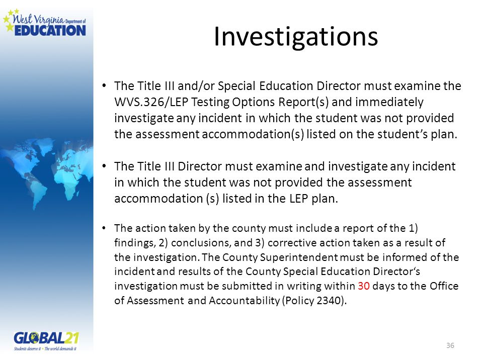 Investigations The Title III and/or Special Education Director must examine the WVS.326/LEP Testing Options Report(s) and immediately investigate any incident in which the student was not provided the assessment accommodation(s) listed on the student's plan.