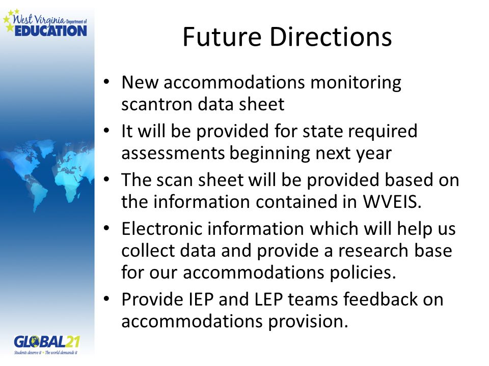 Future Directions New accommodations monitoring scantron data sheet It will be provided for state required assessments beginning next year The scan sheet will be provided based on the information contained in WVEIS.