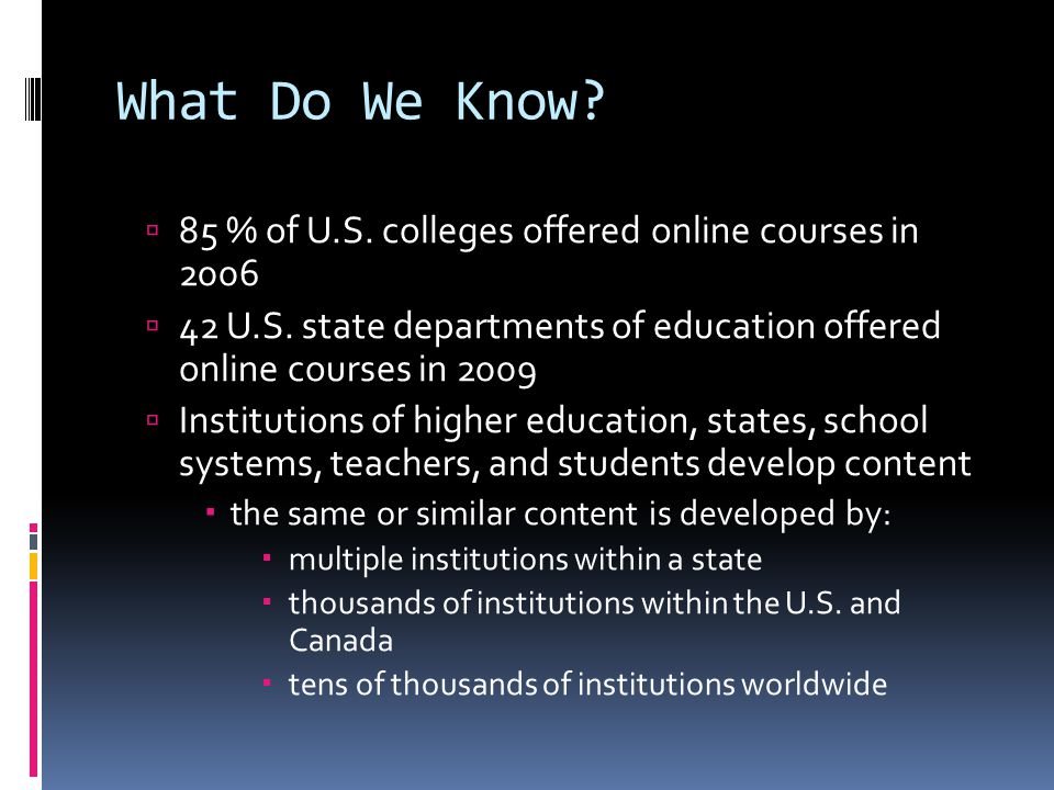 What Do We Know.  85 % of U.S. colleges offered online courses in 2006  42 U.S.