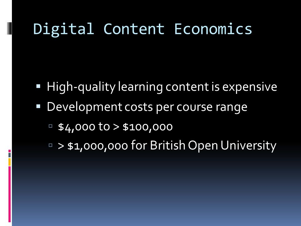 Digital Content Economics  High-quality learning content is expensive  Development costs per course range  $4,000 to > $100,000  > $1,000,000 for British Open University
