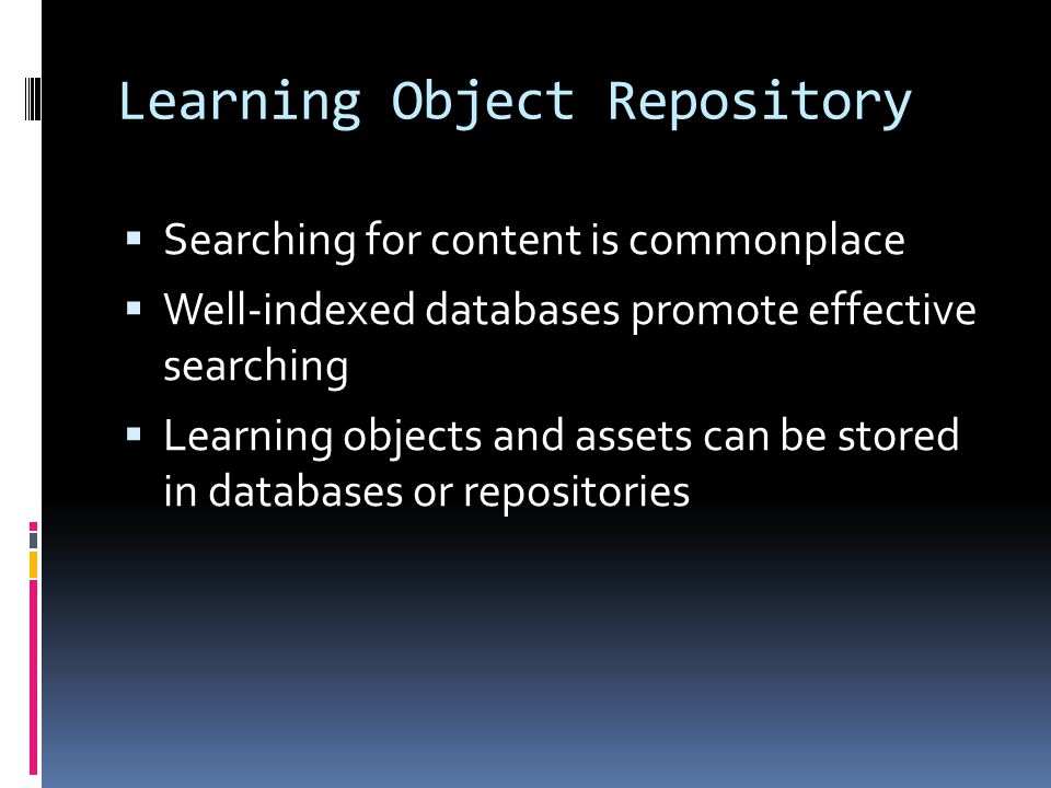 Learning Object Repository  Searching for content is commonplace  Well-indexed databases promote effective searching  Learning objects and assets can be stored in databases or repositories