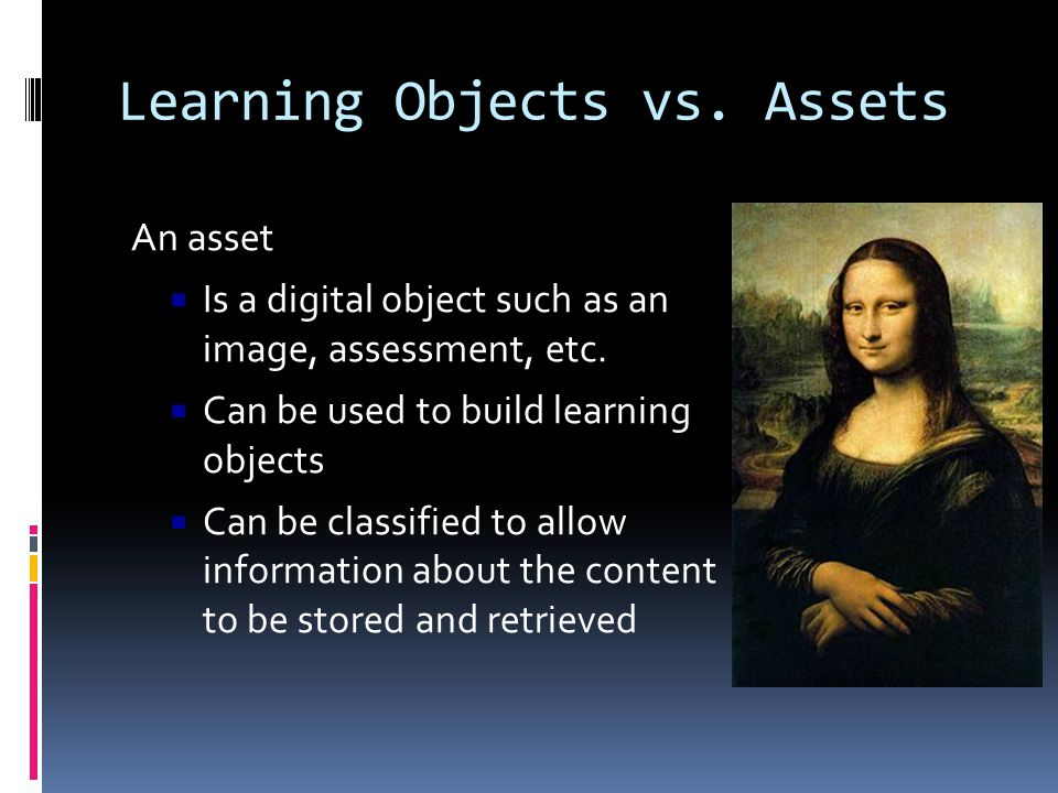 Learning Objects vs. Assets An asset  Is a digital object such as an image, assessment, etc.