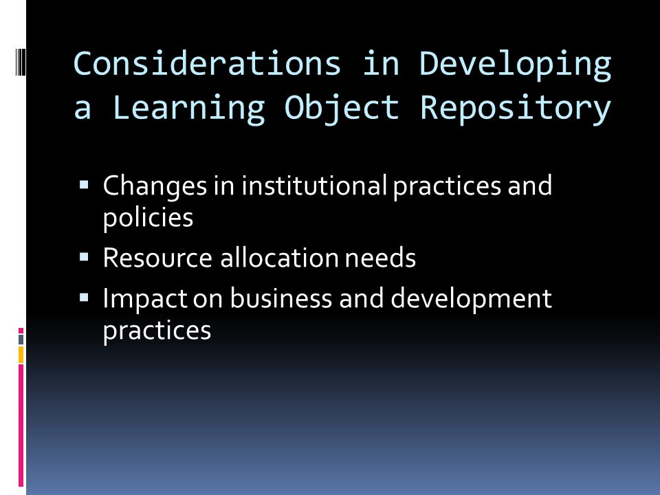 Considerations in Developing a Learning Object Repository  Changes in institutional practices and policies  Resource allocation needs  Impact on business and development practices
