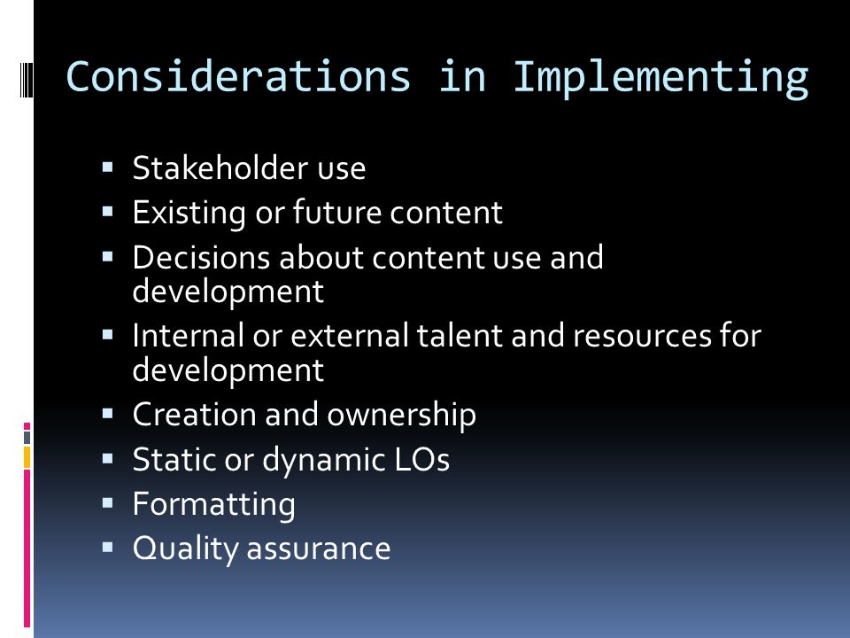 Considerations in Implementing  Stakeholder use  Existing or future content  Decisions about content use and development  Internal or external talent and resources for development  Creation and ownership  Static or dynamic LOs  Formatting  Quality assurance