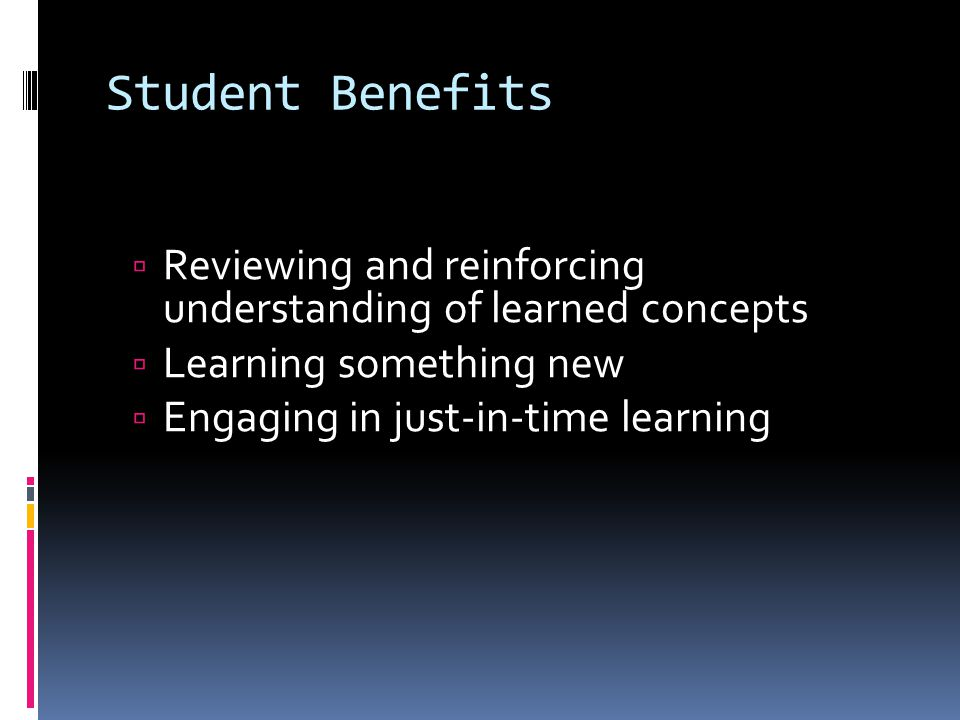Student Benefits  Reviewing and reinforcing understanding of learned concepts  Learning something new  Engaging in just-in-time learning