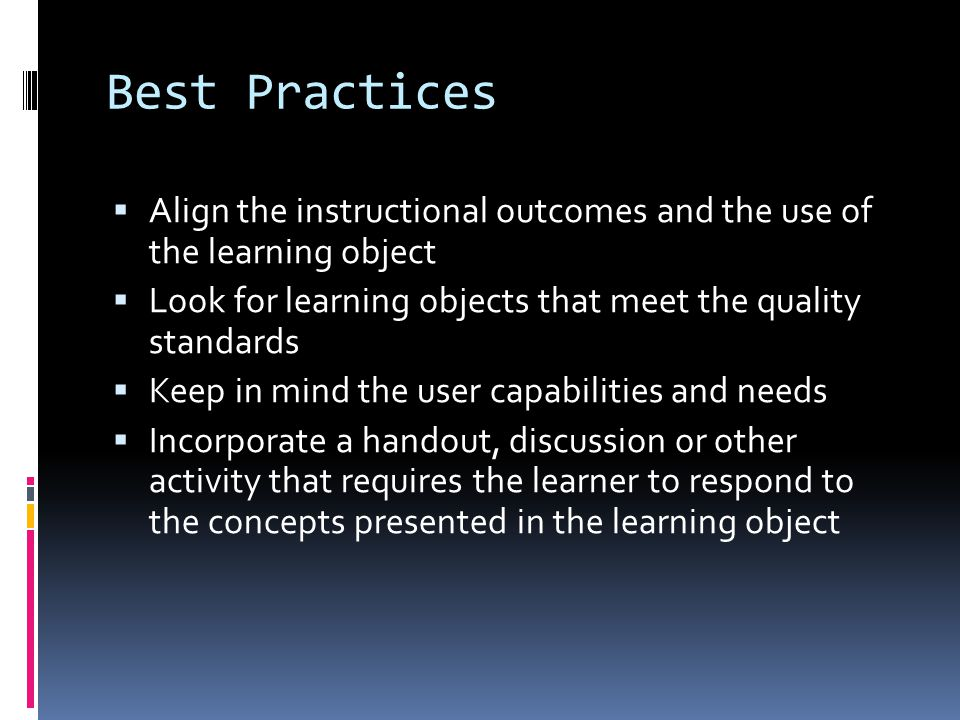 Best Practices  Align the instructional outcomes and the use of the learning object  Look for learning objects that meet the quality standards  Keep in mind the user capabilities and needs  Incorporate a handout, discussion or other activity that requires the learner to respond to the concepts presented in the learning object