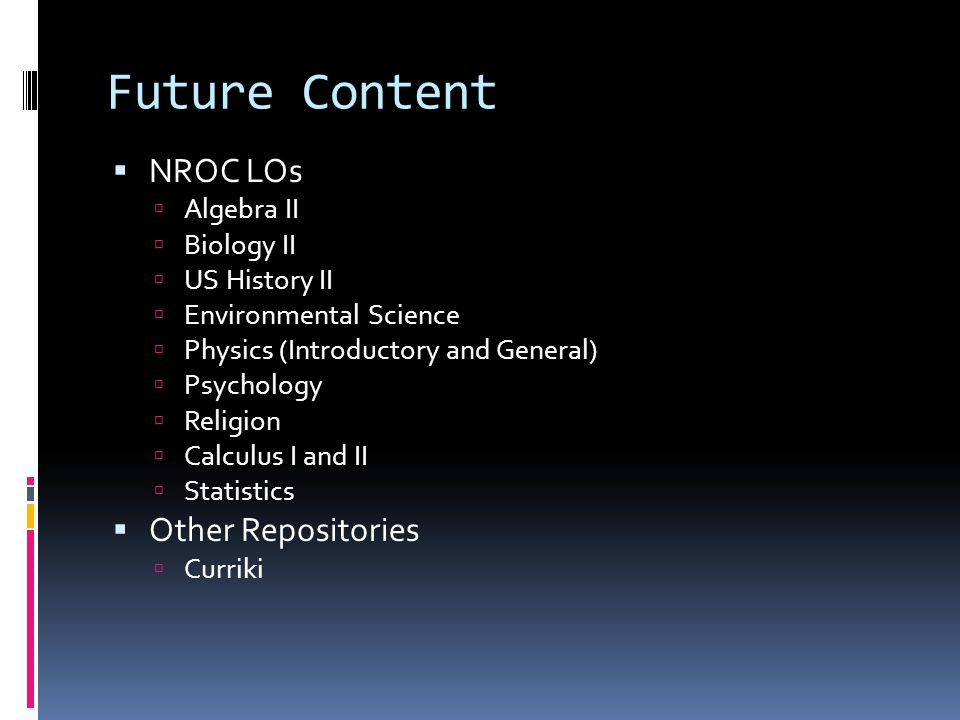 Future Content  NROC LOs  Algebra II  Biology II  US History II  Environmental Science  Physics (Introductory and General)  Psychology  Religion  Calculus I and II  Statistics  Other Repositories  Curriki