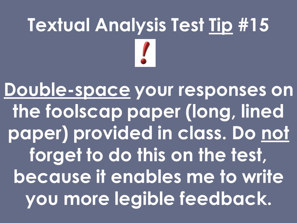 Textual Analysis Test Tip #15 Double-space your responses on the foolscap paper (long, lined paper) provided in class.