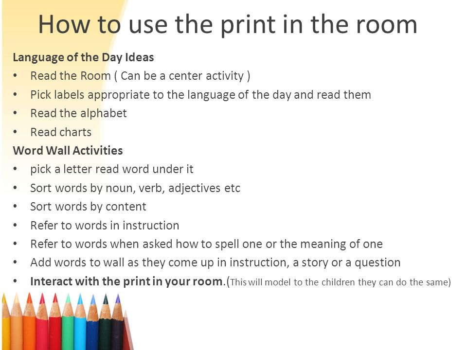 How to use the print in the room Language of the Day Ideas Read the Room ( Can be a center activity ) Pick labels appropriate to the language of the day and read them Read the alphabet Read charts Word Wall Activities pick a letter read word under it Sort words by noun, verb, adjectives etc Sort words by content Refer to words in instruction Refer to words when asked how to spell one or the meaning of one Add words to wall as they come up in instruction, a story or a question Interact with the print in your room.( This will model to the children they can do the same)