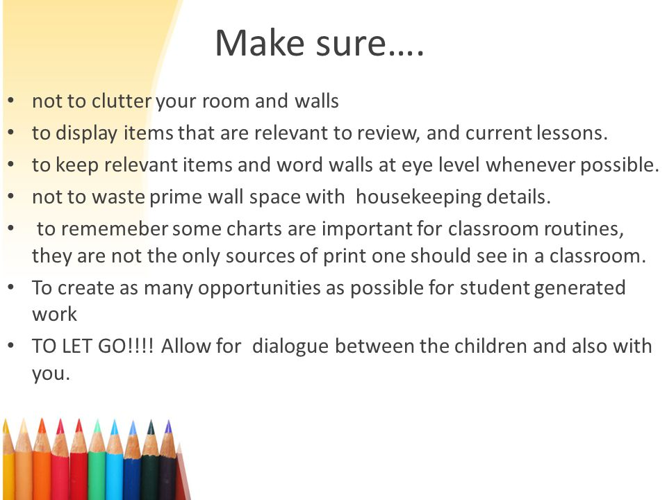 Make sure…. not to clutter your room and walls to display items that are relevant to review, and current lessons. to keep relevant items and word wall